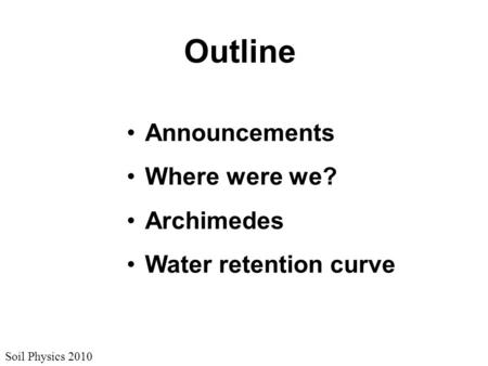 Soil Physics 2010 Outline Announcements Where were we? Archimedes Water retention curve.
