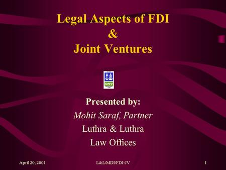 April 20, 2001L&L/MDI/FDI-JV1 Legal Aspects of FDI & Joint Ventures Presented by: Mohit Saraf, Partner Luthra & Luthra Law Offices.