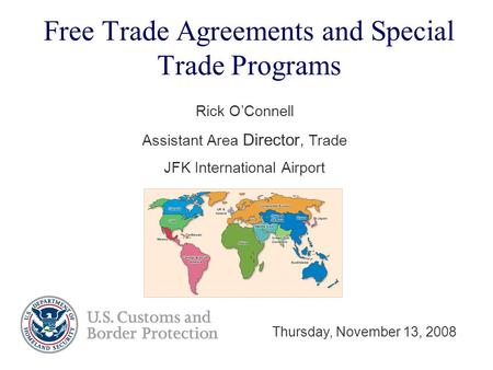 Free Trade Agreements and Special Trade Programs Rick O'Connell Assistant Area Director, Trade JFK International Airport Thursday, November 13, 2008.