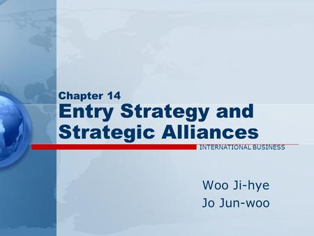 Chapter 14 Entry Strategy and Strategic Alliances Woo Ji-hye Jo Jun-woo INTERNATIONAL BUSINESS.