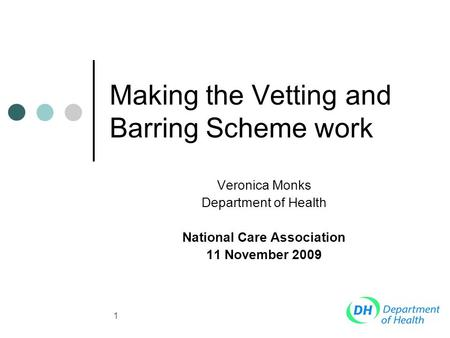 1 Making the Vetting and Barring Scheme work Veronica Monks Department of Health National Care Association 11 November 2009.