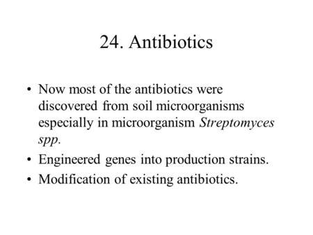 24. Antibiotics Now most <strong>of</strong> the antibiotics were discovered from soil <strong>microorganisms</strong> especially in <strong>microorganism</strong> Streptomyces spp. Engineered genes into.
