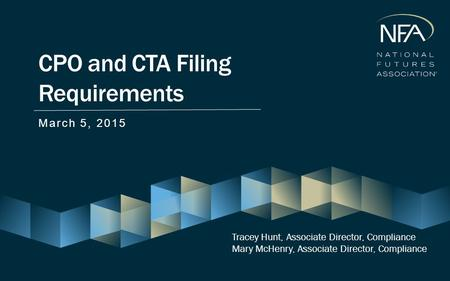 CPO and CTA Filing Requirements March 5, 2015 Tracey Hunt, Associate Director, Compliance Mary McHenry, Associate Director, Compliance.