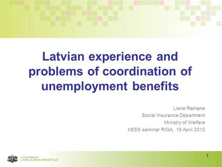 1 Liene Ramane Social Insurance Department Ministry of Welfare trESS seminar RIGA, 19 April 2012 Latvian experience and problems of coordination of unemployment.