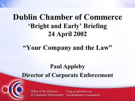 "Dublin Chamber of Commerce 'Bright and Early' Briefing 24 April 2002 ""Your Company and the Law"" Paul Appleby Director of Corporate Enforcement."