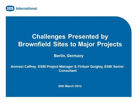 Www.esbi.ie Challenges Presented by Brownfield Sites to Major Projects Berlin, Germany Annraoi Caffrey, ESBI Project Manager & Finbarr Quigley, ESBI Senior.