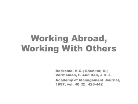 Working Abroad, Working With Others Barkema, H.G.; Shenkar, O.; Vermeulen, F. And Bell, J.H.J. Academy of Management Journal, 1997, vol. 40 (2); 426-442.