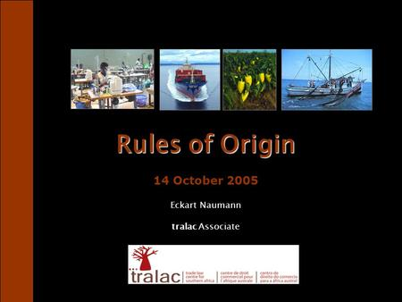 Rules of Origin Rules of Origin 14 October 2005 Eckart Naumann tralac Associate.
