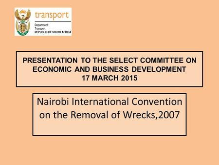 PRESENTATION TO THE SELECT COMMITTEE ON ECONOMIC AND BUSINESS DEVELOPMENT 17 MARCH 2015 Nairobi International Convention on the Removal of Wrecks,2007.
