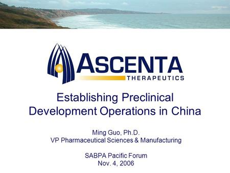 Establishing Preclinical Development Operations in China Ming Guo, Ph.D. VP Pharmaceutical Sciences & Manufacturing SABPA Pacific Forum Nov. 4, 2006.