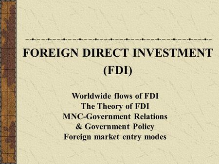 FOREIGN DIRECT INVESTMENT (FDI) Worldwide flows of FDI The Theory of FDI MNC-Government Relations & Government Policy Foreign market entry modes.