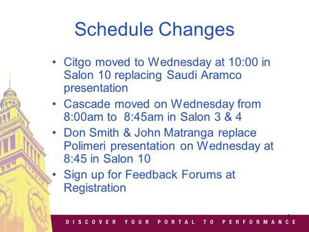 1 Schedule Changes Citgo moved to Wednesday at 10:00 in Salon 10 replacing Saudi Aramco presentation Cascade moved on Wednesday from 8:00am to 8:45am in.