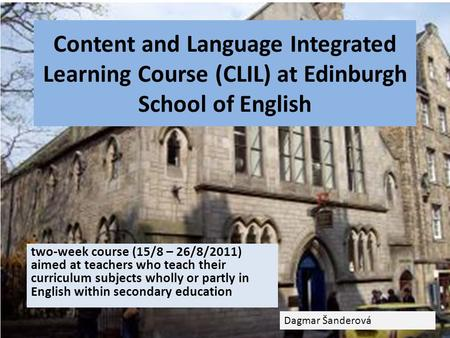 Content and Language Integrated Learning Course (CLIL) at Edinburgh School of English two-week course (15/8 – 26/8/2011) aimed at teachers who teach their.