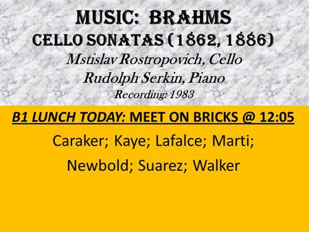 MUSIC: BRAHMS Cello Sonatas (1862, 1886) Mstislav Rostropovich, Cello Rudolph Serkin, Piano Recording: 1983 B1 LUNCH TODAY: MEET ON 12:05 Caraker;