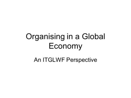 Organising in a Global Economy An ITGLWF Perspective.