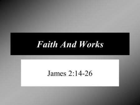 "Faith And Works James 2:14-26. Salvation By Faith And Works Ephesians 2:8-9 ""For by grace have ye been saved through faith; and that not of yourselves,"