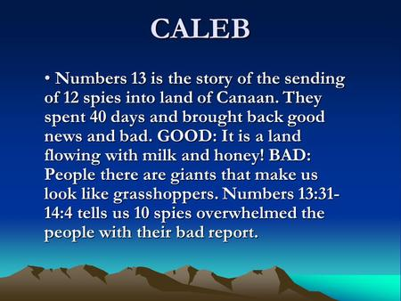 CALEB Numbers 13 is the story of the sending of 12 spies into land of Canaan. They spent 40 days and brought back good news and bad. GOOD: It is a land.