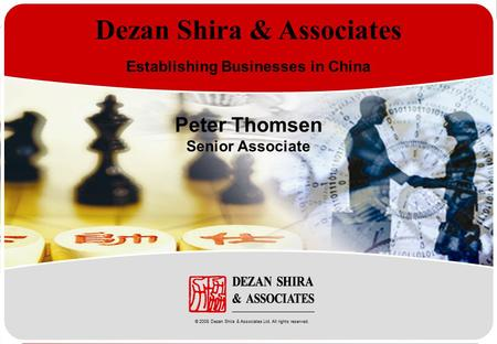 Www.dezshira.com Dezan Shira & Associates Establishing Businesses in China Peter Thomsen Senior Associate © 2008 Dezan Shira & Associates Ltd. All rights.