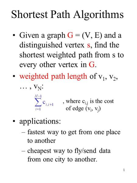 1 Shortest Path Algorithms Given a graph G = (V, E) and a distinguished vertex s, find the shortest weighted path from s to every other vertex in G. weighted.