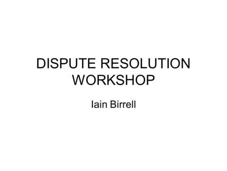 DISPUTE RESOLUTION WORKSHOP Iain Birrell. Part 1 Transitional Provisions.