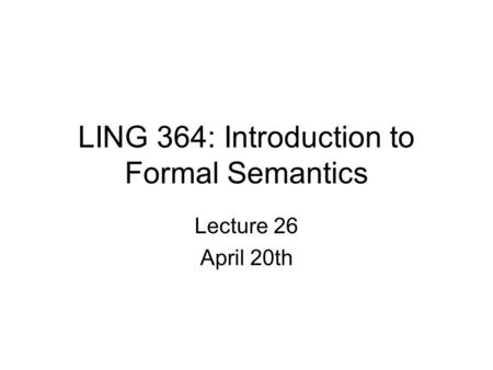 LING 364: Introduction to Formal Semantics Lecture 26 April 20th.