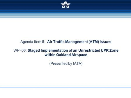 Agenda Item 5: Air Traffic Management (ATM) Issues WP- 06: Staged Implementation of an Unrestricted UPR Zone within Oakland Airspace (Presented by IATA)