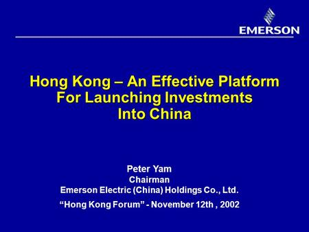 "Hong Kong – An Effective Platform For Launching Investments Into China Peter Yam Chairman Emerson Electric (China) Holdings Co., Ltd. ""Hong Kong Forum"""