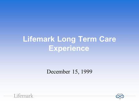 Lifemark Long Term Care Experience December 15, 1999.