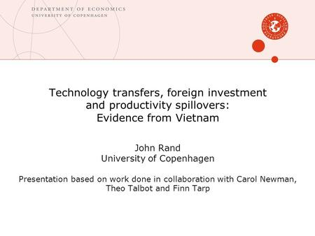 Technology transfers, foreign investment and productivity spillovers: Evidence from Vietnam John Rand University of Copenhagen Presentation based on work.