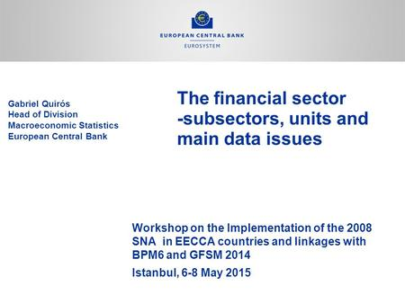 The financial sector -subsectors, units and main data issues Workshop on the Implementation of the 2008 SNA in EECCA countries and linkages with BPM6 and.