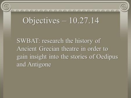 SWBAT: research the history of Ancient Grecian theatre in order to gain insight into the stories of Oedipus and Antigone Objectives – 10.27.14.