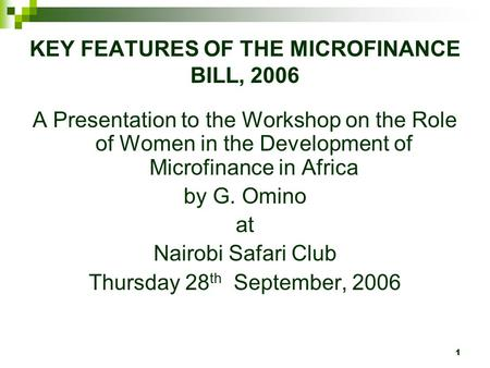 1 KEY FEATURES OF THE MICROFINANCE BILL, 2006 A Presentation to the Workshop on the Role of Women in the Development of Microfinance in Africa by G. Omino.