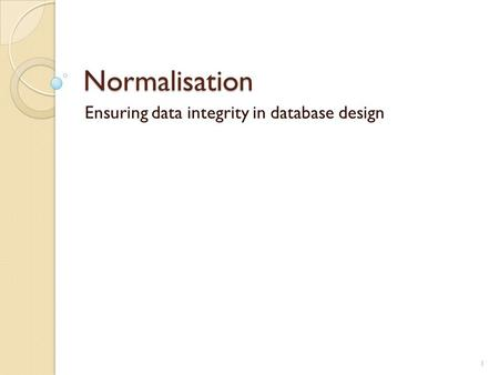 Normalisation Ensuring data integrity in database design 1.