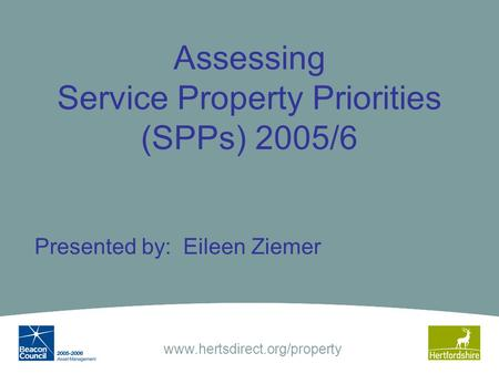 Www.hertsdirect.org/property Assessing Service Property Priorities (SPPs) 2005/6 Presented by: Eileen Ziemer.