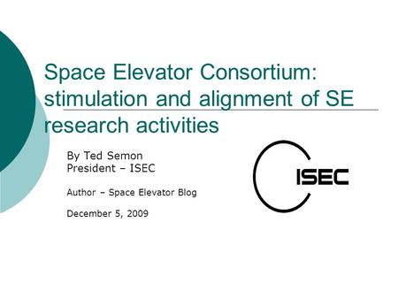 Space Elevator Consortium: stimulation and alignment of SE research activities By Ted Semon President – ISEC Author – Space Elevator Blog December 5, 2009.