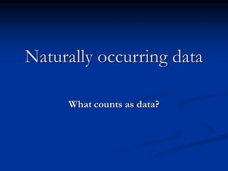 Naturally occurring data What counts as data?. Data cannot be inherently unsatisfactory: depends what you want to do with it. No data 'untouched by human.