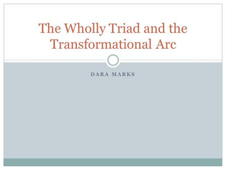DARA MARKS The Wholly Triad and the Transformational Arc.