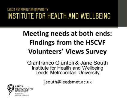 Meeting needs at both ends: Findings from the HSCVF Volunteers' Views Survey Gianfranco Giuntoli & Jane South Institute for Health and Wellbeing Leeds.