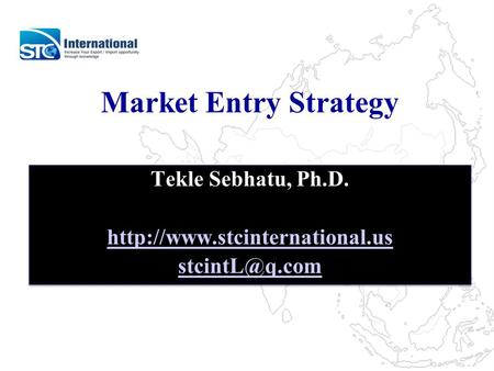 Market Entry Strategy Tekle Sebhatu, Ph.D.  Tekle Sebhatu, Ph.D.