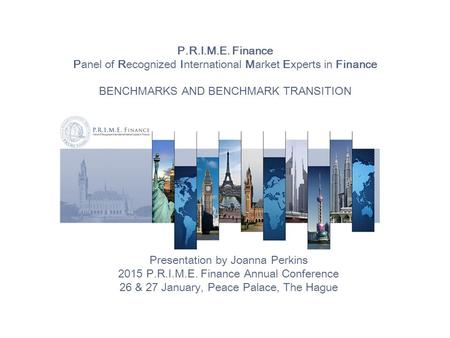 P.R.I.M.E. Finance Panel of Recognized International Market Experts in Finance BENCHMARKS AND BENCHMARK TRANSITION Presentation by Joanna Perkins 2015.