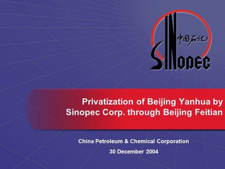 Privatization of Beijing Yanhua by Sinopec Corp. through Beijing Feitian China Petroleum & Chemical Corporation 30 December 2004.