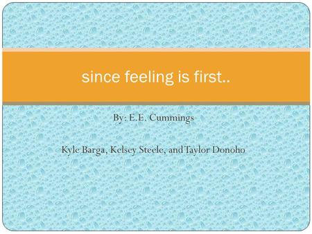By: E.E. Cummings Kyle Barga, Kelsey Steele, and Taylor Donoho since feeling is first..