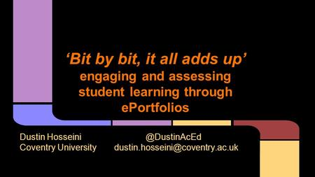 'Bit by bit, it all adds up' engaging and assessing student learning through ePortfolios Dustin Coventry University