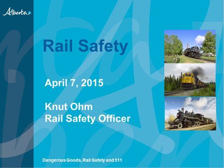 Rail Safety April 7, 2015 Knut Ohm Rail Safety Officer Dangerous Goods, Rail Safety and 511.