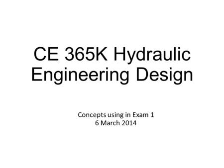 CE 365K Hydraulic Engineering Design Concepts using in Exam 1 6 March 2014.