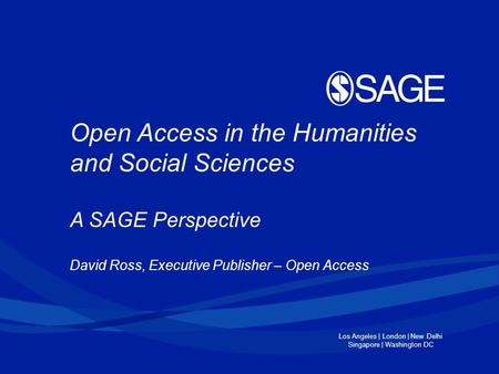 Los Angeles | London | New Delhi Singapore | Washington DC Open Access in the Humanities and Social Sciences A SAGE Perspective David Ross, Executive Publisher.