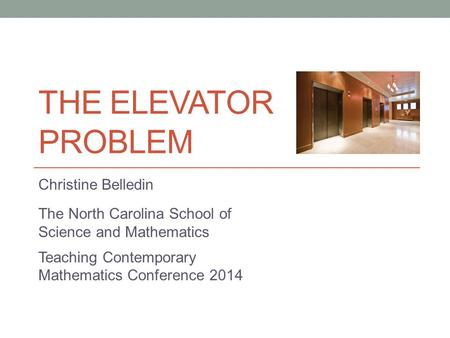 THE ELEVATOR PROBLEM Christine Belledin The North Carolina School of Science and Mathematics Teaching Contemporary Mathematics Conference 2014.
