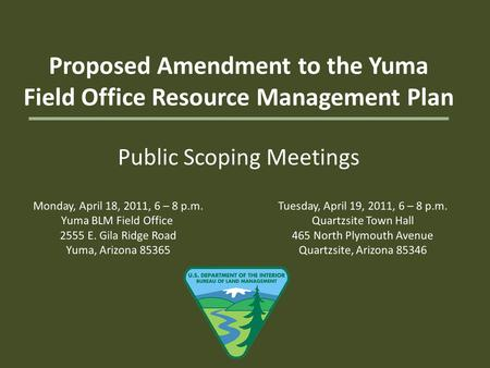 Proposed Amendment to the Yuma Field Office Resource Management Plan Public Scoping Meetings Monday, April 18, 2011, 6 – 8 p.m. Yuma BLM Field Office 2555.