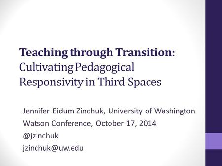 Teaching through Transition: Cultivating Pedagogical Responsivity in Third Spaces Jennifer Eidum Zinchuk, University of Washington Watson Conference, October.