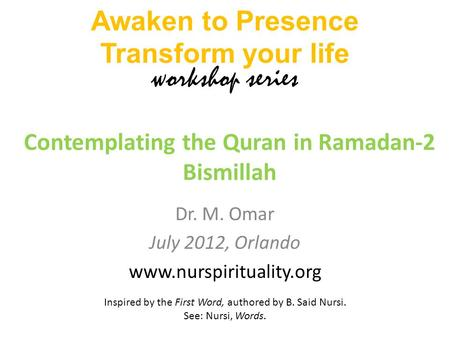 Dr. M. Omar July 2012, Orlando www.nurspirituality.org Contemplating the Quran in Ramadan-2 Bismillah Awaken to Presence Transform your life workshop series.